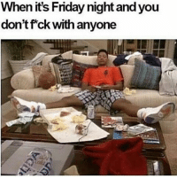 Friday, It's Friday, and Memes: When its Friday night and you  don't fck with anyone I'm G as shit with that tho