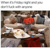 Food, Friday, and It's Friday: When it's Friday night and you  don't fuck with anyone Me As Fuck...Got My Food, Weed, Music, Liquor, Video Games & TV 😂😂😂😂😂😂😂💯 pettypost pettyastheycome straightclownin hegotjokes jokesfordays itsjustjokespeople itsfunnytome funnyisfunny randomhumor