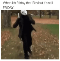 Idk what's scarier - Friday the 13th? Or Rebecca Black? THIS SONG IS GOING TO BE STUCK IN YOUR HEAD ALLLLL WEEKEND SUCKAS!: When it's Friday the 13th but it's still  FRIDAY! Idk what's scarier - Friday the 13th? Or Rebecca Black? THIS SONG IS GOING TO BE STUCK IN YOUR HEAD ALLLLL WEEKEND SUCKAS!