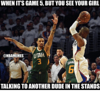 😭😭😭😂: WHEN ITS GAME 5, BUTYOU SEE YOUR GIRL  @NBAMEMES  UTAR.  TALKING TO ANOTHER DUDE IN THESTANDS 😭😭😭😂