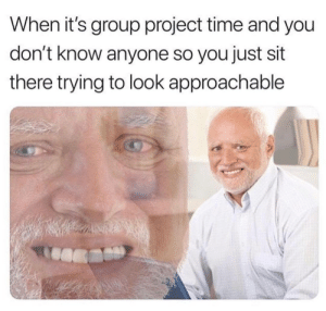 Tumblr, Http, and Time: When it's group project time and you  don't know anyone so you just sit  there trying to look approachable Follow us @studentlifeproblems