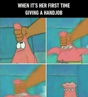 I have a gf i swear by jorkundra FOLLOW 4 MORE MEMES.: WHEN IT'S HER FIRST TIME  GIVING A HANDJOB  0 I have a gf i swear by jorkundra FOLLOW 4 MORE MEMES.
