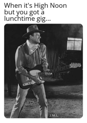 High Noon, Got, and You: When it's High Noon  but you got a  lunchtime gig...  J.M.L