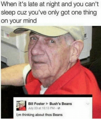 Thos Beans: When it's late at night and you can't  sleep cuz you've only got one thing  on your mind  Bill Foster Bush's Beans  July 23 at 10:13 PM .  I;m thinking about thos Beans