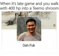 Anime, Asian, and Memes: When it's late game and you walk  with 400 hp into a Teemo shroom  allt  eagueorsa  Oah Fuk Ooaaah fuk 😂 leagueoflegends leagueoflegend leagueoflegendsmemes leaguevines lolfam3 games riotgames asian drawing art artwork gamer gaming manga anime videogames lolfam1