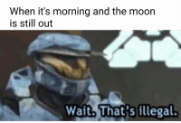 Moon, Dank Memes, and Eye: When it's morning and the moon  is still out  Wait. That's illegal.
