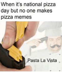 Memes, Pizza, and Http: When it's national pizza  day but no one makes  pizza memes  Pasta La Vista How could you forget? via /r/memes http://bit.ly/2THVwi6
