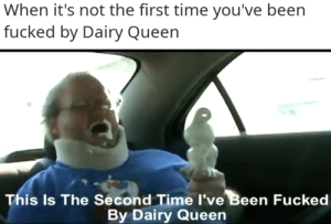 meirl by olleenajs MORE MEMES: When it's not the first time you've been  fucked by Dairy Queen  is Is The Second Time I've Been Fucked  By Dairy Queen meirl by olleenajs MORE MEMES