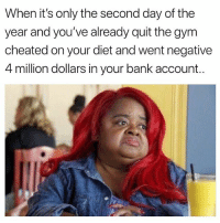 Funny, Gym, and Shit: When it's only the second day of the  year and you've already quit the gym  cheated on your diet and went negative  4 million dollars in your bank account.. 2019 I'm gonna get my shit together you watch😤😤 girlsthinkimfunnytwitter hatewhenthathappens toorelatable resolutions