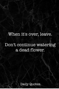 Flower, Quotes, and Dead: When it's over, leave  Don't continue watering  a dead flower.  Daily Quotes