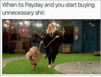 payday: When its Payday and you start buying  unnecessary shit