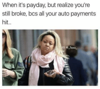payday: When it's payday, but realize you're  still broke, bcs all your auto payments  hit.  GTaxo