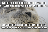 An intersection that would routinely add 5-15 minutes to your commute: WHEN IT'S RUSH HOUR, BUT THE TRAFFIC IS  STILL MOVING THROUGHA BUSVI  INTERSECTION  BECAUSETHE ROUNDABOUTS THEY INSTALLED  WORKING LIKE THEY WERE DESIGNED  THERE ARE An intersection that would routinely add 5-15 minutes to your commute