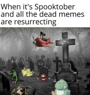 The Dead: When it's Spooktober  and all the dead memes  are resurrecting