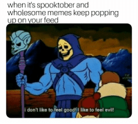 Memes, Good, and Wholesome: when it's spooktober and  wholesome memes keep popping  up on your feed  i don't like to feel good! like to feel evil Lets keep the positive vibes going!