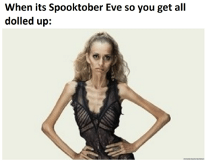 its almost time you guys: When its Spooktober Eve so you get all  dolled up: its almost time you guys