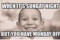 ;): WHEN ITS SUNDAY NIGHT  BUT YOU HAVE MONDAY OFF ;)