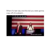 Test, Trump, and Day: When it's test day and the kid you were gonna  copy off of is absent...  TRUMP  @interweb.posts HAHAHAHAHAHAAAAAA