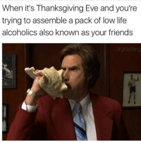 ASSEMBLE FRIENDS ASSEMBLE!!!(ALSO FOLLOW ME ON SNAPCHAT NOW @boywithnojob FOR SOME SWEET MRS DOUBTFIRE IMPERSONATIONS) @drgrayfang: When it's Thanksgiving Eve and you're  trying to assemble a pack of low life  alcoholics also known as your friends  drgraylang ASSEMBLE FRIENDS ASSEMBLE!!!(ALSO FOLLOW ME ON SNAPCHAT NOW @boywithnojob FOR SOME SWEET MRS DOUBTFIRE IMPERSONATIONS) @drgrayfang