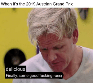 Fucking, Good, and Austrian: When it's the 2019 Austrian Grand Prix  |delicious  | Finally, some good fucking Racing Fucking finally
