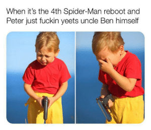 I'll do it myself: When it's the 4th Spider-Man reboot and  Peter just fuckin yeets uncle Ben himself I'll do it myself
