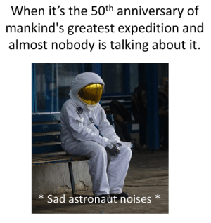 Moon, Sad, and How: When it's the 50th anniversary of  mankind's greatest expedition and  almost nobody is talking about it.  Sad astronaut noises  * WHAT ???!!!! HOW CAN YOU FORGET THE FICKING MOON LANDING ???!!!!