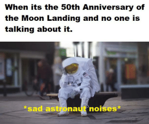 Smashing, Moon, and Dank Memes: When its the 50th Anniversary of  the Moon Landing and no one is  talking about it.  *sad astronaut noises* very sad smash like