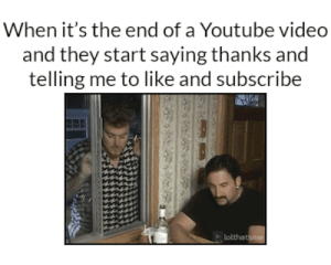 youtube.com, Video, and They: When it's the end of a Youtube video  and they start saying thanks and  telling me to like and subscribe Subscribe