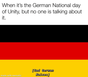 History, Unity, and Sad: When it's the German National day  of Unity, but no one is talking about  it.  [Sad German  Noises]  made with mematic Deutschland ist Schön