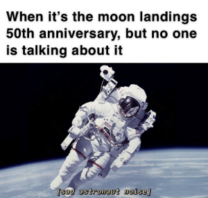 History, Moon, and Sad: When it's the moon landings  50th anniversary, but no one  is talking about it  [sad astronaut noise This is sad