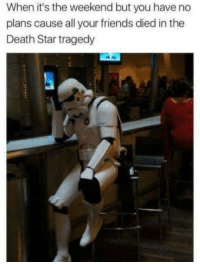 Death Star: When it's the weekend but you have no  plans cause all your friends died in the  Death Star tragedy