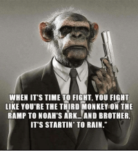 Memes, Monkey, and Rain: WHEN ITS TIME TO FIGH, YOU IGHT  LIKE YOU'RE THE THIRD MONKEY ON THE  RAMP TO NOAH'S ARKAND BROTHER,  IT'S STARTIN' TO RAIN. Amen to that!
