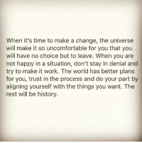 Memes, Work, and Happy: When it's time to make a change, the universe  will make it so uncomfortable for you that you  will have no choice but to leave. When you are  not happy in a situation, don't stay in denial and  try to make it work. The world has better plans  for you, trust in the process and do your part by  aligning yourself with the things you want. The  rest will be history. Via @positiveheadspace 👈 'New Beginnings are often disguised as painful endings.-Lao Tzu trusttheprocess letgo nevergiveup positivethinking awakespiritual