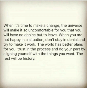 Work, Happy, and History: When it's time to make a change, the universe  will make it so uncomfortable for you that you  will have no choice but to leave. When you are  not happy in a situation, don't stay in denial and  try to make it work. The world has better plans  for you, trust in the process and do your part by  aligning yourself with the things you want. The  rest will be history.