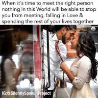 "Life, Love, and Memes: When it's time to meet the right person  nothing in this World will be able to stop  you from meeting, falling in Love &  spending the rest of your lives together  IG: @Silently Spoken Project LATENIGHTTHOUGHTS❤ ____________________________________________ Take everything you once believed & forget it! That person that treated you POORLY wasn't going to stop you from meeting the person meant to LOVE YOU! Those that didn't CARE about how you felt & what you wanted wasn't going to prevent the person that has been designated to be your HEART's CARETAKER for the rest of your LIFE from finding you! Not a damn thing or person can't obstruct the COLLISION COURSE set for you to meet your dream come true partner""... The only person that can cause that delay or stop the delivery of ""THE ONE"" is you....SO DON'T! GODUSESALLTHINGSFORTHEGREATERGOOD RAISEYOURSTANDARDS CHANGETHETHINGSYOUCANCHANGE YouGottaSpeakThingsIntoExistence PATIENTLYAWAITTHELOVEYOUDESERVE ____________________________________________ ▪️PLEASE TAG THE RESPECTIVE COUPLE ____________________________________________ ▪️PLEASE TAG THE RESPECTIVE PHOTOGRAPHER(s) ____________________________________________ ▪️PLEASE TAG A QUEEN WHO NEEDS THIS REMINDER ____________________________________________ ▪️PLEASE TAG A KING WHO NEEDS THIS REMINDER ____________________________________________ STOPWHATYOUREDOINGRIGHTNOW For QUOTES-MESSAGES about LIFE & LOVE Follow the REALEST IG PAGE ever @SILENTLYSPOKENPROJECT ‼️‼️‼️ AMANWHOACTUALLYGETSIT💯 ____________________________________________ (LIKE➕COMMENT➕TAG OTHERS➕SHARE➕FOLLOW⬇️) FollowTheONLYSilentlySpokenProject ➕FOLLOWIG:@SilentlySpokenProject ➕FOLLOWIG:@SilentlySpokenProject ➕FOLLOWIG:@SilentlySpokenProject ____________________________________________ ITSAMANSJOBTOFINDHISQUEEN💯 REMAINSINGLEUNTILUKNOITSREAL HAPPILYAFTERONEDAY FORHER LASTOFADYINGBREED YOUDESERVEBETTER EXCUSESNOTSOLDHERESORRY EXCUSESNOTSOLDORACCEPTED ITTAKESCOURAGETOLOVE ITTAKESCOURAGETOLOVEAGAIN SWYD AMANWHOACTUALLYGETSIT SILENTLYSPOKENFROMTHEHEART SILENTLYSPOKENPROJECT SSP THEONLYSSP LOVEQUOTES MRISAYWHATOTHERSWONT ITELLTHETRUTHNOTYOURTRUTH"