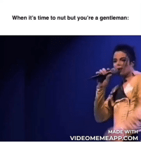 Memes, Time, and 🤖: When it's time to nut but you're a gentleman:  MADE WITH  VIDEOMEMEAPP.COM