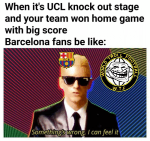 Not all will get it: When it's UCL knock out stage  and your team won home game  with big score  Barcelona fans be like:  ROLL  FC B  W.T.F  Something's wrong, I can feel it  WORLD Not all will get it