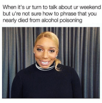 Oh nothing too special, you know, the usual- how was yours Susan? @_taxo_ @drinksforgayz: When it's ur turn to talk about ur weekend  but u're not sure how to phrase that you  nearly died from alcohol poisoning Oh nothing too special, you know, the usual- how was yours Susan? @_taxo_ @drinksforgayz