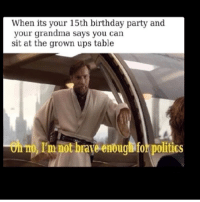 Birthday, Funny, and Grandma: When its your 15th birthday party and  your grandma says you can  sit at the grown ups table  Ol TO, I'm not brave enoug for politics  on O, T'm not braye enougl for politics Last one! Night y'all! starwarsthursday starwars starwarsfan tumblr tumblrtextpost funny starwarshumor obiwankenobi ewanmcgregor