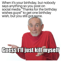 """Birthday, Social Media, and Got: When it's your birthday, but nobody  says anything so you post on  social media Thanks for the birthday  wishes guys!"""" to get one birthday  wish, but you still got none.  Guessust killmySel"""