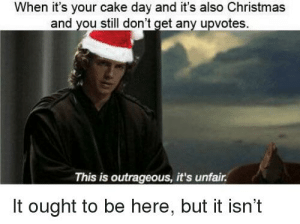 Christmas Cake Day: When it's your cake day and it's also Christmas  and you still don't get any upvotes.  This is outrageous, it's unfair.  It ought to be here, but it isn't Christmas Cake Day