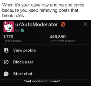 Thanks for everything: When it's your cake day and no one cares  because you keep removing posts that  break rules  u/AutoModerator 3  8 y  1,778  445,850  Comment Karma  Post Karma  A View profile  Ø Block user  Start chat  *sad moderator noises*  +. Thanks for everything