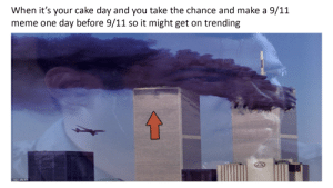 9/11, Meme, and Cake: When it's your cake day and you take the chance and make a 9/11  meme one day before 9/11 so it might get on trending  OAP Please Gods