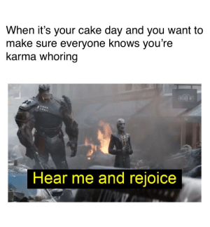 Cake, Karma, and Day: When it's your cake day and you want to  make sure everyone knows you're  karma whoring  BEDNY  Hear me and rejoice Be thankful