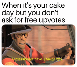 Dank, Memes, and Target: When it's your cake  day but you don't  ask for free upvotes  Professionals have STANDARD Am I doing this right? by Ardlantis MORE MEMES