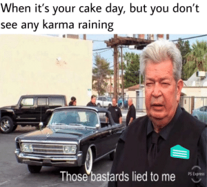 Dank, Memes, and Target: When it's your cake day, but you don't  see any Karma raining  Those bastards lied to me  PS Express I'm not seeing enough movement by titan-no9 MORE MEMES