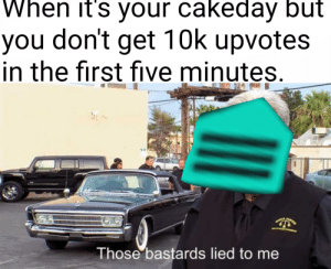 Meirl by Taeker2005 MORE MEMES: When it's your cakeday but  you don't get 10k upvotes  in the first five minutes  Those bastards lied to me Meirl by Taeker2005 MORE MEMES