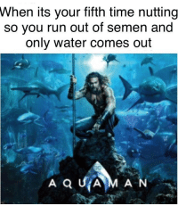 Run, Time, and Water: When  its your fifth time nutting  so you run out of semen and  only water comes out A moment of silence for our fallen comrade