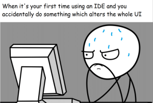 Nothing prepares you for this: When it's your first time using  accidentally do something which alters the whole UI  an IDE and you Nothing prepares you for this