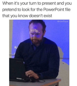 memehumor:  help: When it's your turn to present and you  pretend to look for the PowerPoint file  that you know doesn't exist  @MasiPopal  Help  Ka memehumor:  help